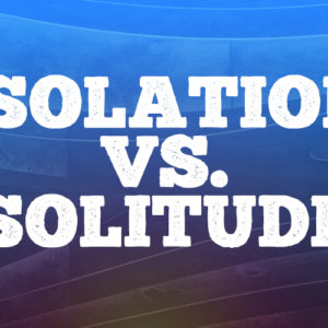 Isolation vs. Solitude