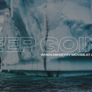 Keep Going: When Ministry Moves at a Glacial Pace
